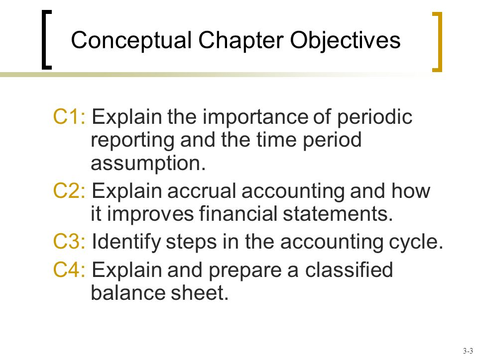 Conceptual Chapter Objectives C1: Explain the importance of periodic reporting and the time period assumption.
