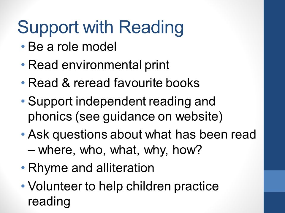Support with Reading Be a role model Read environmental print Read & reread favourite books Support independent reading and phonics (see guidance on website) Ask questions about what has been read – where, who, what, why, how.