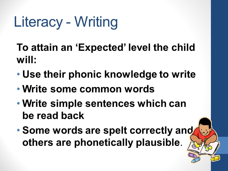 Literacy - Writing To attain an 'Expected' level the child will: Use their phonic knowledge to write Write some common words Write simple sentences which can be read back Some words are spelt correctly and others are phonetically plausible.