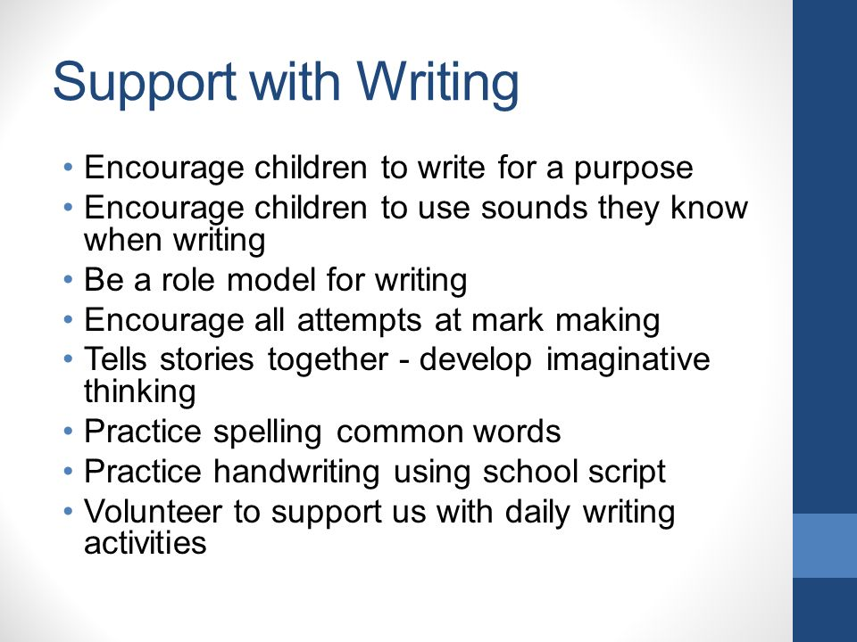 Support with Writing Encourage children to write for a purpose Encourage children to use sounds they know when writing Be a role model for writing Encourage all attempts at mark making Tells stories together - develop imaginative thinking Practice spelling common words Practice handwriting using school script Volunteer to support us with daily writing activities