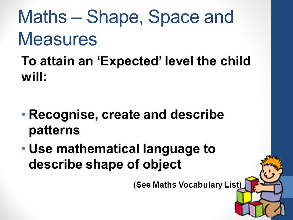 Maths – Shape, Space and Measures To attain an 'Expected' level the child will: Recognise, create and describe patterns Use mathematical language to describe shape of object (See Maths Vocabulary List)