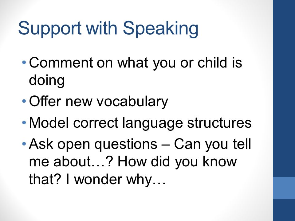 Support with Speaking Comment on what you or child is doing Offer new vocabulary Model correct language structures Ask open questions – Can you tell me about….
