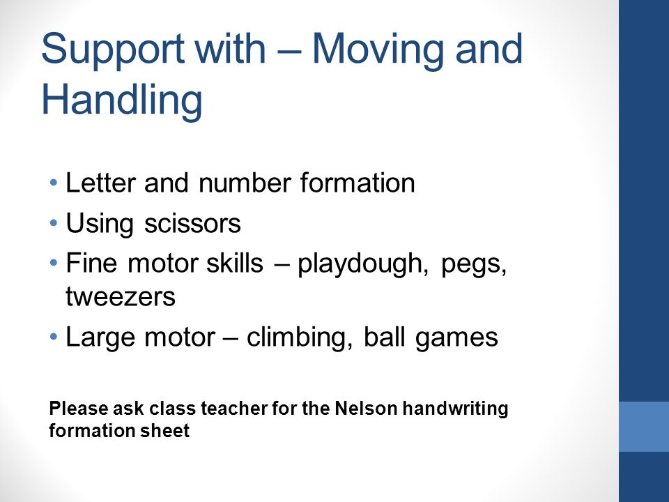 Support with – Moving and Handling Letter and number formation Using scissors Fine motor skills – playdough, pegs, tweezers Large motor – climbing, ball games Please ask class teacher for the Nelson handwriting formation sheet