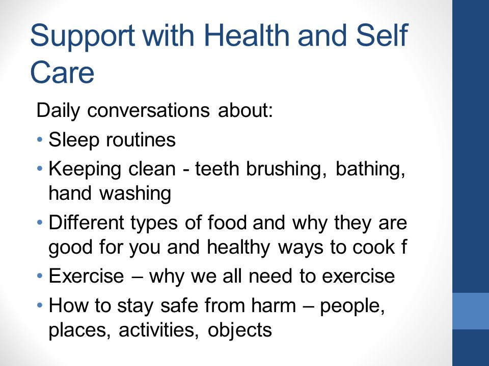 Support with Health and Self Care Daily conversations about: Sleep routines Keeping clean - teeth brushing, bathing, hand washing Different types of food and why they are good for you and healthy ways to cook f Exercise – why we all need to exercise How to stay safe from harm – people, places, activities, objects