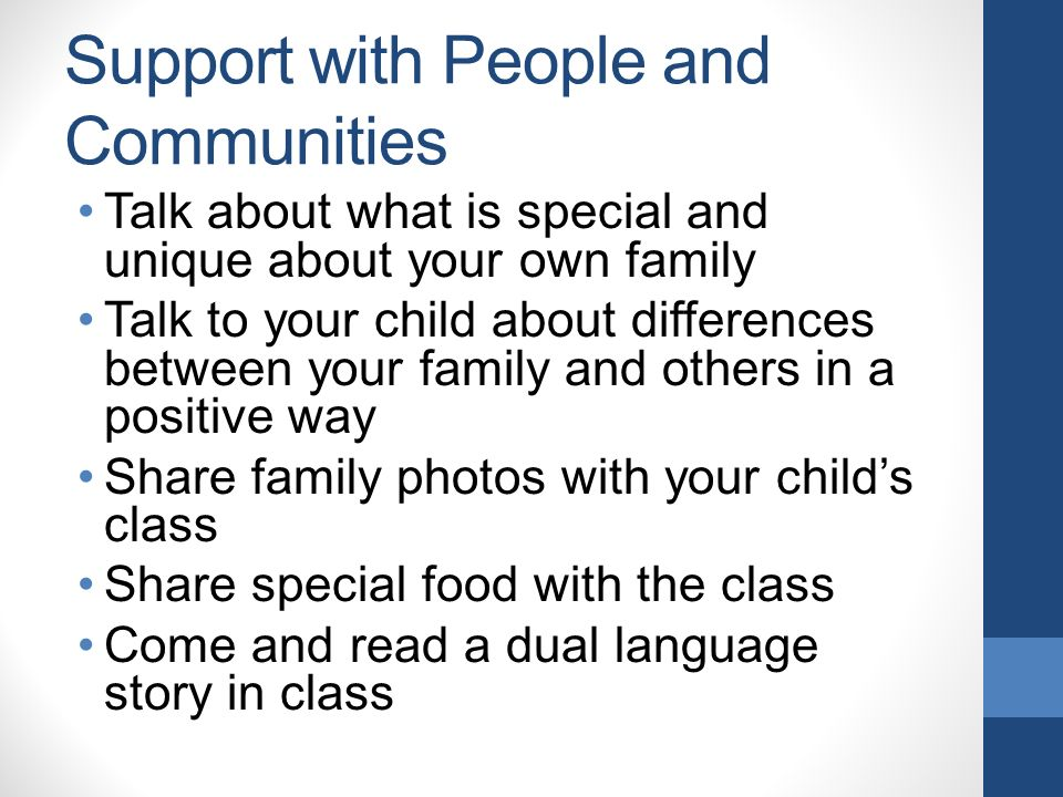 Support with People and Communities Talk about what is special and unique about your own family Talk to your child about differences between your family and others in a positive way Share family photos with your child's class Share special food with the class Come and read a dual language story in class