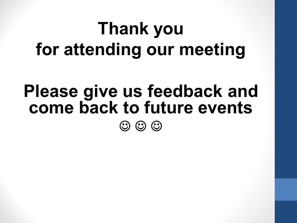Thank you for attending our meeting Please give us feedback and come back to future events