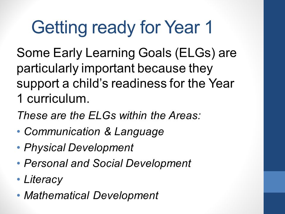 Getting ready for Year 1 Some Early Learning Goals (ELGs) are particularly important because they support a child's readiness for the Year 1 curriculum.