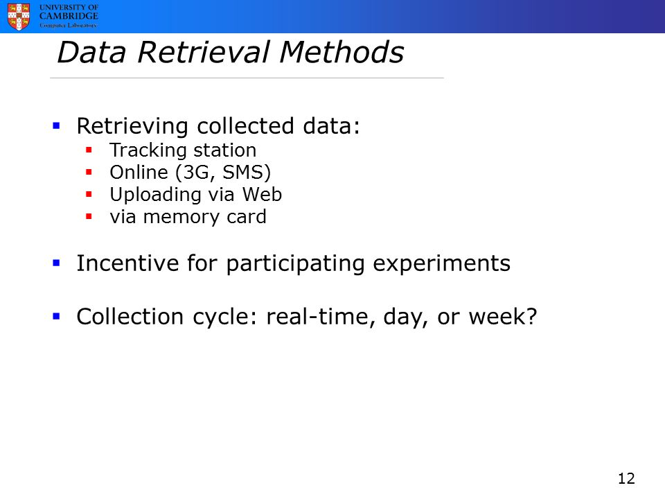 Data Retrieval Methods  Retrieving collected data:  Tracking station  Online (3G, SMS)  Uploading via Web  via memory card  Incentive for participating experiments  Collection cycle: real-time, day, or week.