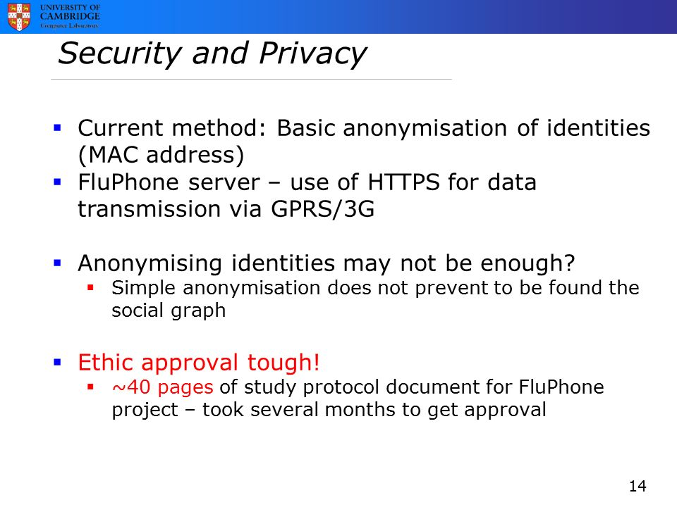 Security and Privacy  Current method: Basic anonymisation of identities (MAC address)  FluPhone server – use of HTTPS for data transmission via GPRS/3G  Anonymising identities may not be enough.