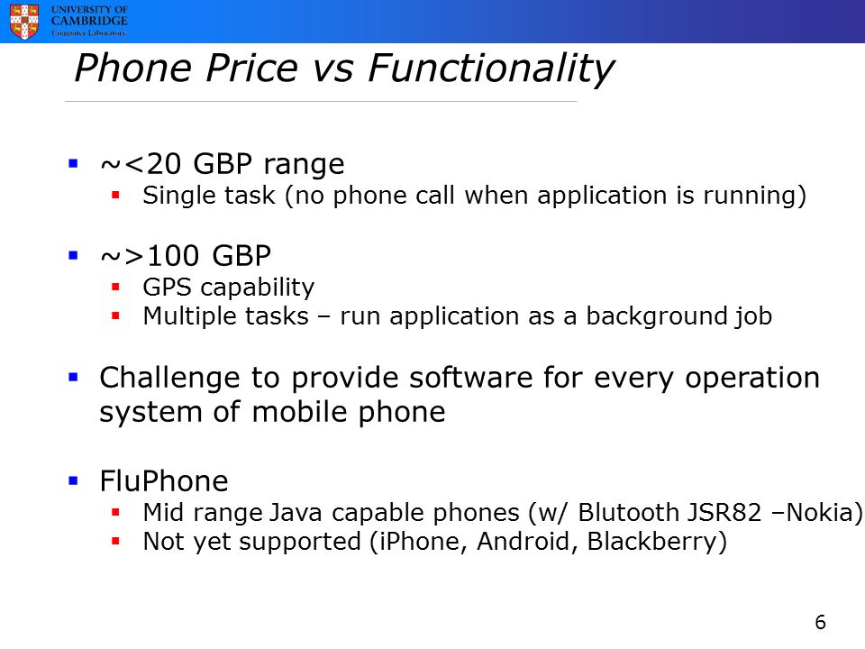 Phone Price vs Functionality  ~<20 GBP range  Single task (no phone call when application is running)  ~>100 GBP  GPS capability  Multiple tasks – run application as a background job  Challenge to provide software for every operation system of mobile phone  FluPhone  Mid range Java capable phones (w/ Blutooth JSR82 –Nokia)  Not yet supported (iPhone, Android, Blackberry) 6
