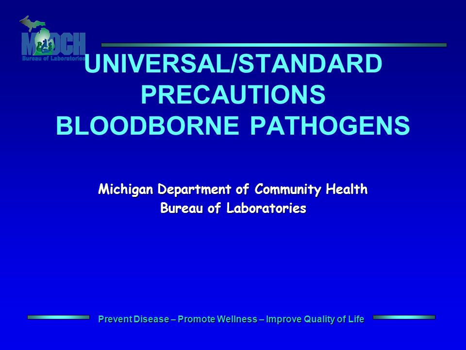 Prevent Disease – Promote Wellness – Improve Quality of Life UNIVERSAL/STANDARD PRECAUTIONS BLOODBORNE PATHOGENS Michigan Department of Community Health Bureau of Laboratories