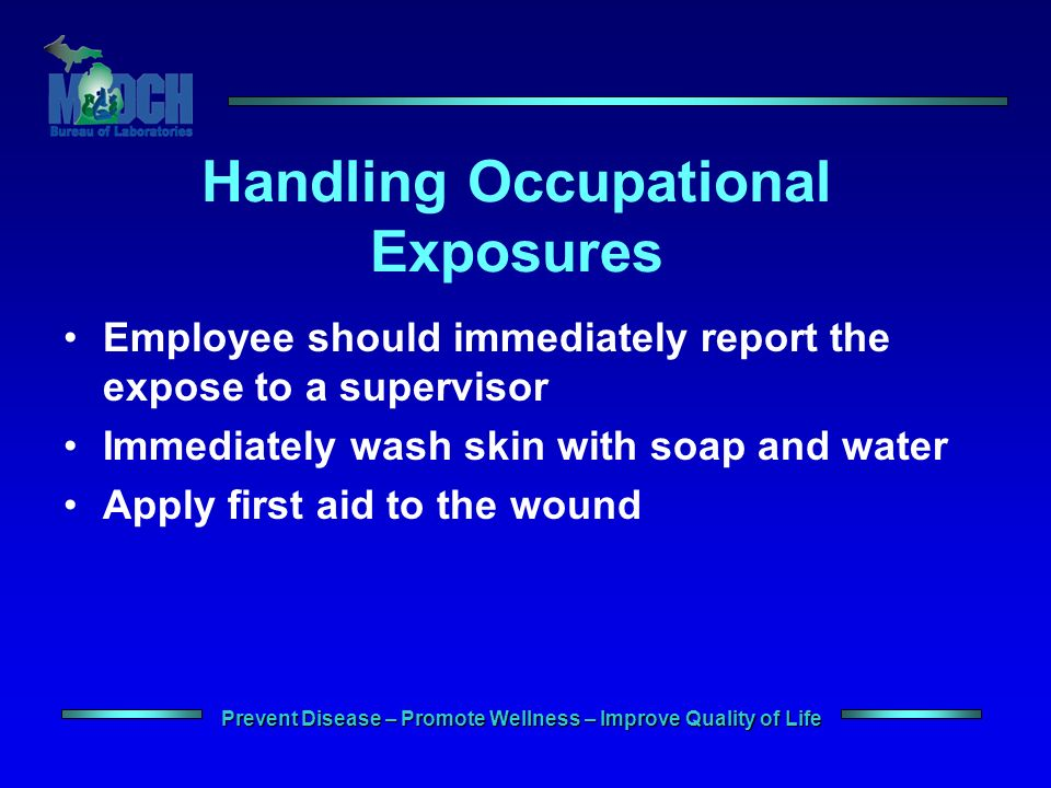 Prevent Disease – Promote Wellness – Improve Quality of Life Handling Occupational Exposures Employee should immediately report the expose to a supervisor Immediately wash skin with soap and water Apply first aid to the wound