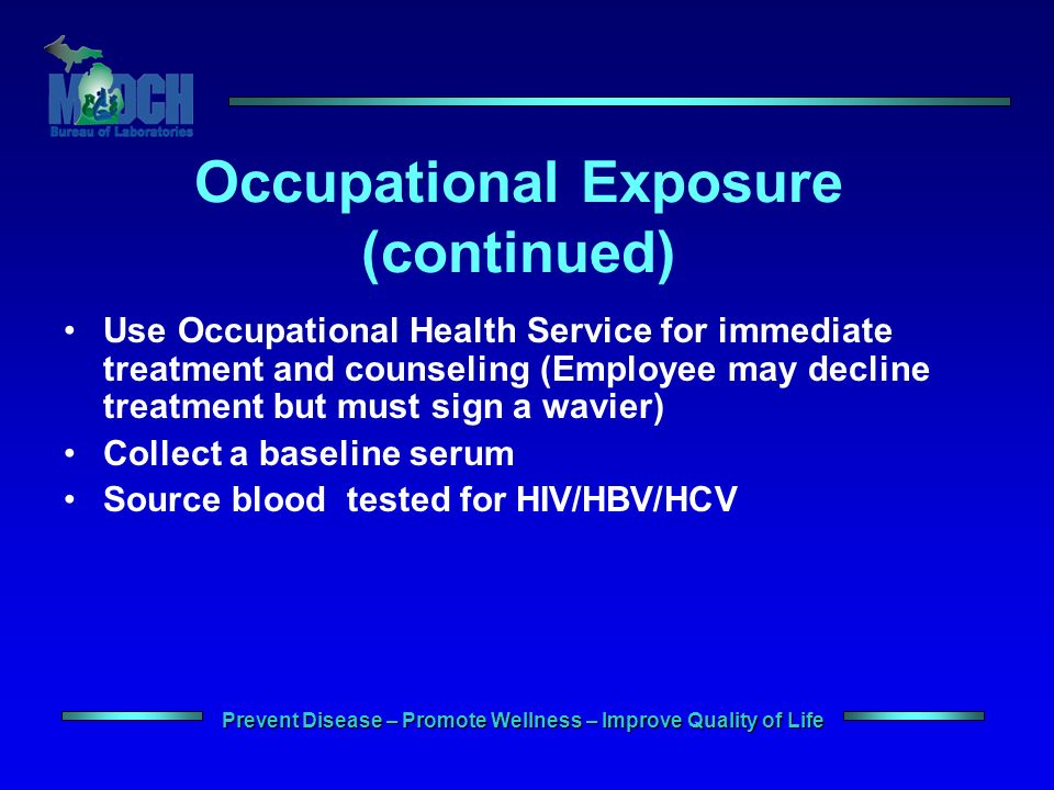 Prevent Disease – Promote Wellness – Improve Quality of Life Occupational Exposure (continued) Use Occupational Health Service for immediate treatment and counseling (Employee may decline treatment but must sign a wavier) Collect a baseline serum Source blood tested for HIV/HBV/HCV