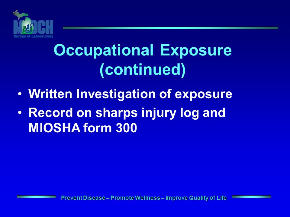 Prevent Disease – Promote Wellness – Improve Quality of Life Occupational Exposure (continued) Written Investigation of exposure Record on sharps injury log and MIOSHA form 300