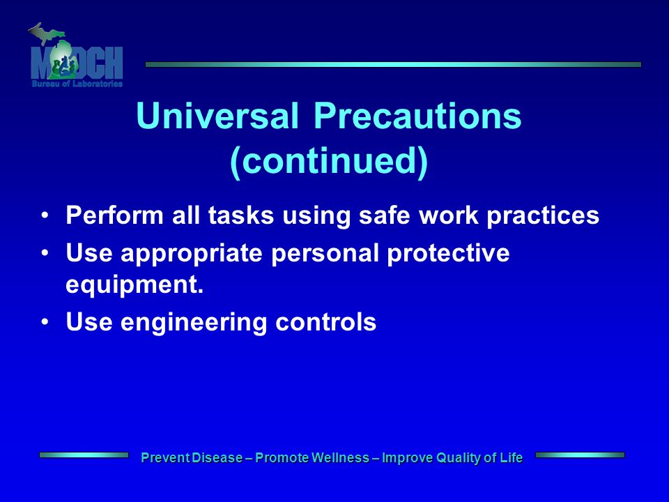 Prevent Disease – Promote Wellness – Improve Quality of Life Universal Precautions (continued) Perform all tasks using safe work practices Use appropriate personal protective equipment.