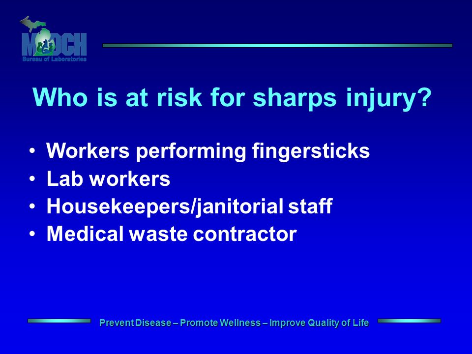 Prevent Disease – Promote Wellness – Improve Quality of Life Who is at risk for sharps injury.