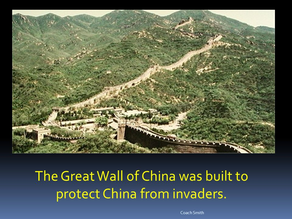 The Great Wall of China was built to protect China from invaders. Coach Smith