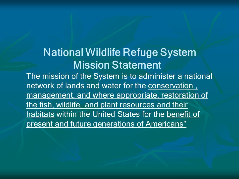 National Wildlife Refuge System Mission Statement The mission of the System is to administer a national network of lands and water for the conservation, management, and where appropriate, restoration of the fish, wildlife, and plant resources and their habitats within the United States for the benefit of present and future generations of Americans