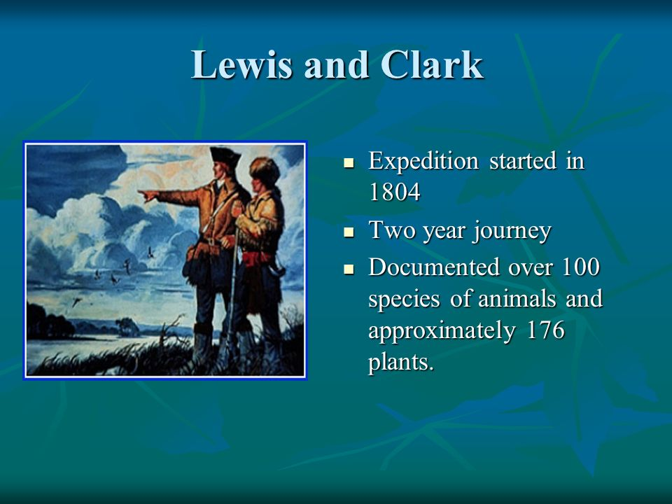 Lewis and Clark Expedition started in 1804 Expedition started in 1804 Two year journey Two year journey Documented over 100 species of animals and approximately 176 plants.