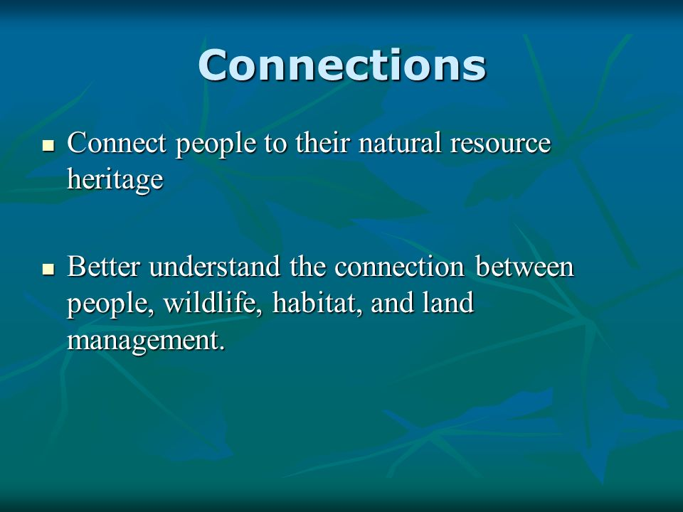 Connections Connect people to their natural resource heritage Connect people to their natural resource heritage Better understand the connection between people, wildlife, habitat, and land management.