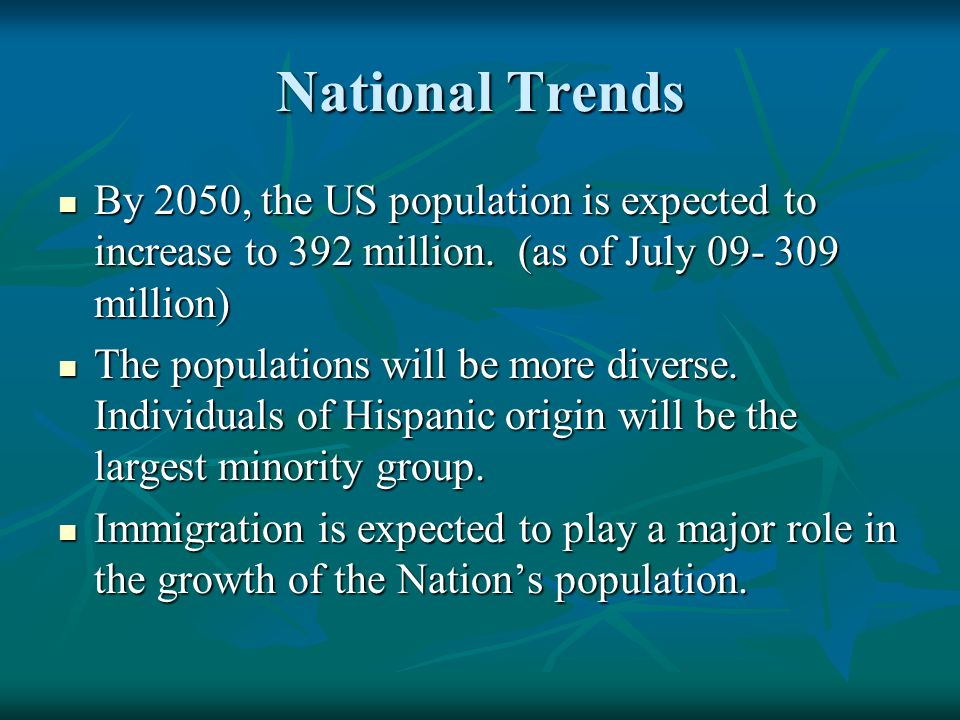 National Trends By 2050, the US population is expected to increase to 392 million.