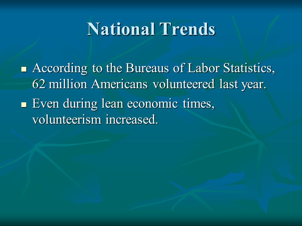 National Trends According to the Bureaus of Labor Statistics, 62 million Americans volunteered last year.