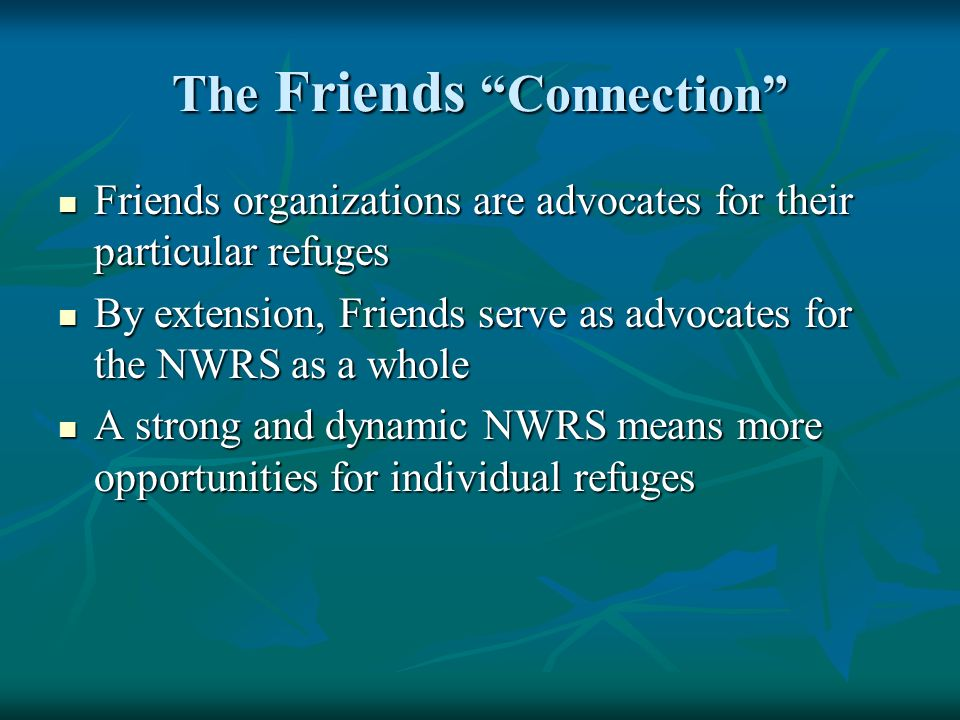 The Friends Connection Friends organizations are advocates for their particular refuges Friends organizations are advocates for their particular refuges By extension, Friends serve as advocates for the NWRS as a whole By extension, Friends serve as advocates for the NWRS as a whole A strong and dynamic NWRS means more opportunities for individual refuges A strong and dynamic NWRS means more opportunities for individual refuges