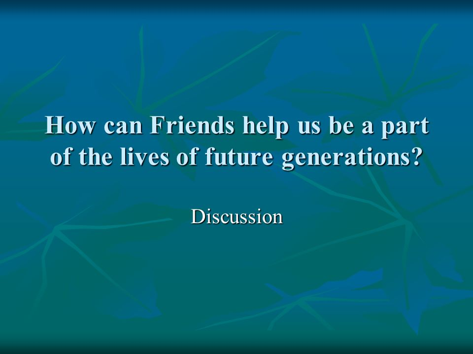 How can Friends help us be a part of the lives of future generations Discussion