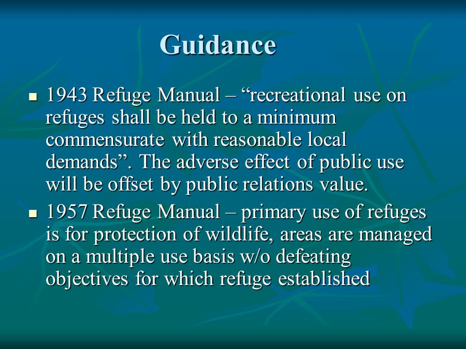 Guidance Guidance 1943 Refuge Manual – recreational use on refuges shall be held to a minimum commensurate with reasonable local demands .
