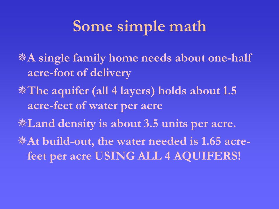 Some simple math  A single family home needs about one-half acre-foot of delivery  The aquifer (all 4 layers) holds about 1.5 acre-feet of water per acre  Land density is about 3.5 units per acre.