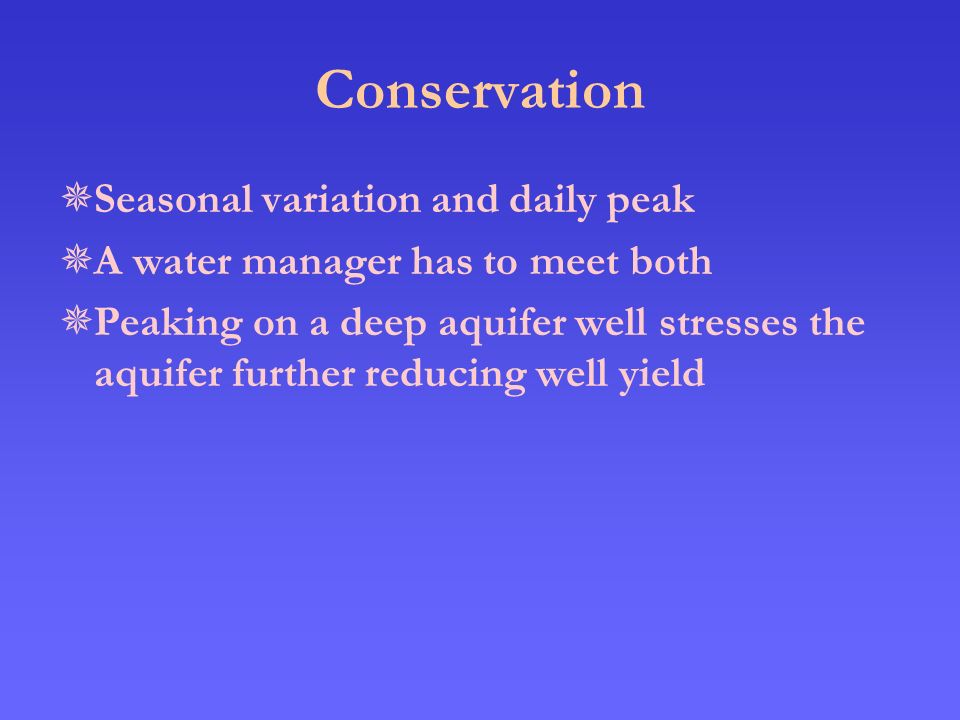 Conservation  Seasonal variation and daily peak  A water manager has to meet both  Peaking on a deep aquifer well stresses the aquifer further reducing well yield