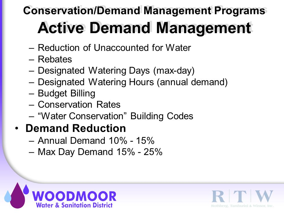 Conservation/Demand Management Programs Active Demand Management –Reduction of Unaccounted for Water –Rebates –Designated Watering Days (max-day) –Designated Watering Hours (annual demand) –Budget Billing –Conservation Rates – Water Conservation Building Codes Demand Reduction –Annual Demand 10% - 15% –Max Day Demand 15% - 25%