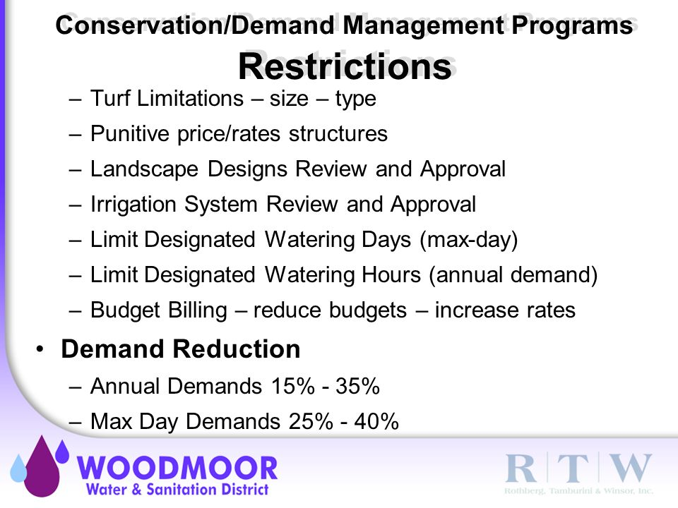 Conservation/Demand Management Programs Restrictions –Turf Limitations – size – type –Punitive price/rates structures –Landscape Designs Review and Approval –Irrigation System Review and Approval –Limit Designated Watering Days (max-day) –Limit Designated Watering Hours (annual demand) –Budget Billing – reduce budgets – increase rates Demand Reduction –Annual Demands 15% - 35% –Max Day Demands 25% - 40%