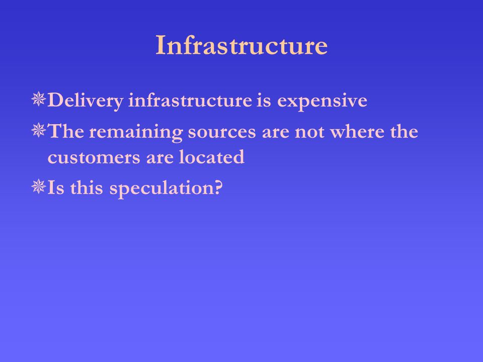 Infrastructure  Delivery infrastructure is expensive  The remaining sources are not where the customers are located  Is this speculation