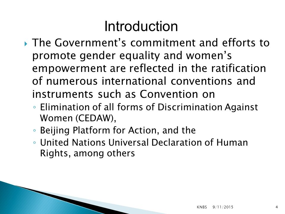  The Government's commitment and efforts to promote gender equality and women's empowerment are reflected in the ratification of numerous international conventions and instruments such as Convention on ◦ Elimination of all forms of Discrimination Against Women (CEDAW), ◦ Beijing Platform for Action, and the ◦ United Nations Universal Declaration of Human Rights, among others 9/11/2015KNBS4 Introduction