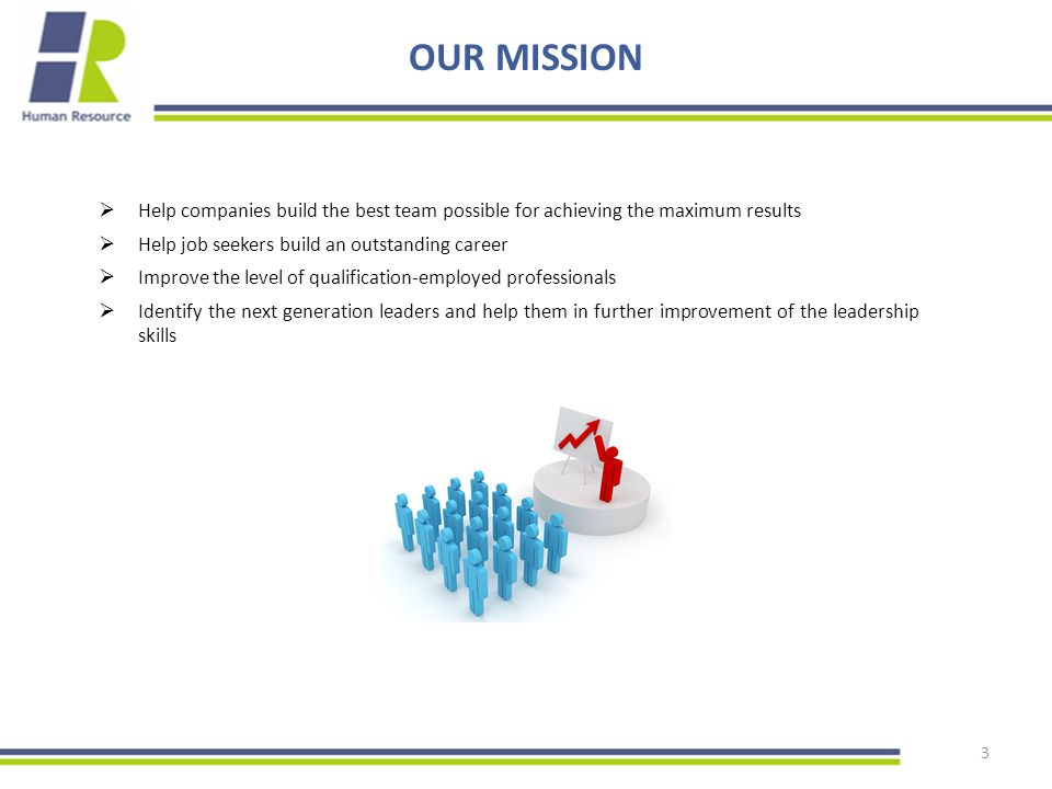 3 OUR MISSION  Help companies build the best team possible for achieving the maximum results  Help job seekers build an outstanding career  Improve the level of qualification-employed professionals  Identify the next generation leaders and help them in further improvement of the leadership skills