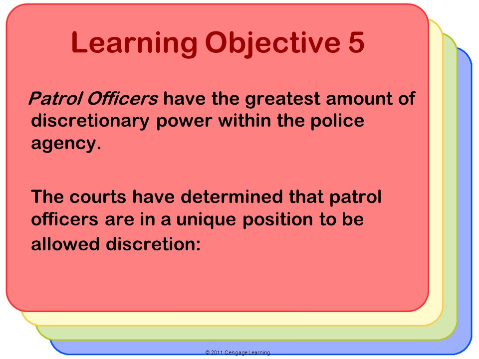 © 2011 Cengage Learning Learning Objective 5 Patrol Officers have the greatest amount of discretionary power within the police agency.
