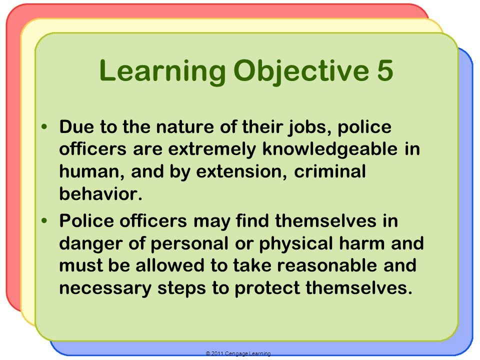© 2011 Cengage Learning Learning Objective 5 Due to the nature of their jobs, police officers are extremely knowledgeable in human, and by extension, criminal behavior.
