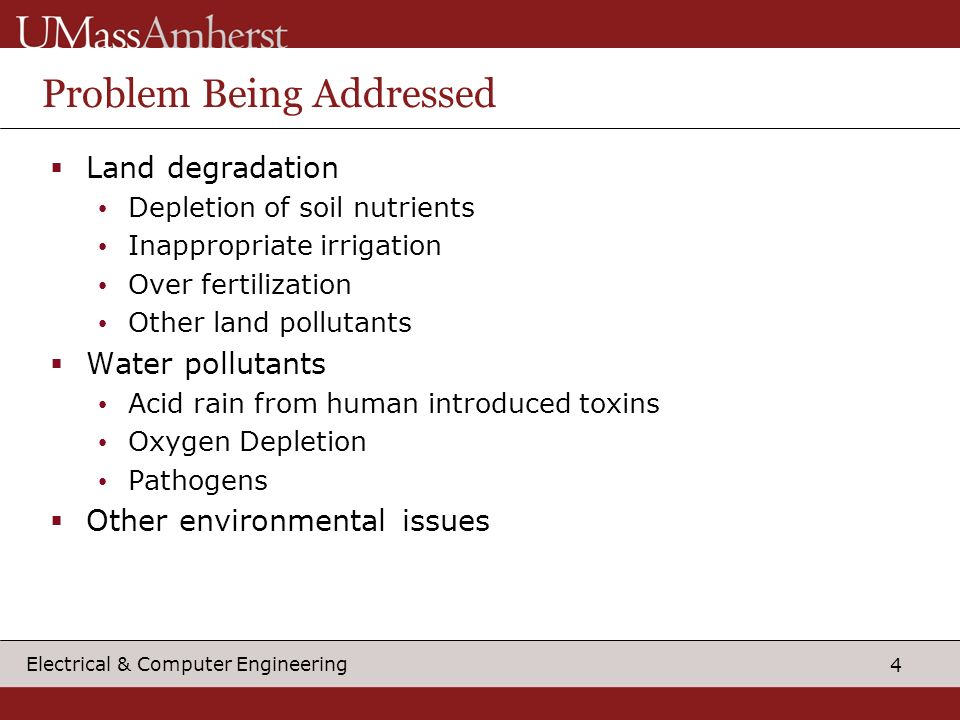 4 Electrical & Computer Engineering Problem Being Addressed  Land degradation Depletion of soil nutrients Inappropriate irrigation Over fertilization Other land pollutants  Water pollutants Acid rain from human introduced toxins Oxygen Depletion Pathogens  Other environmental issues