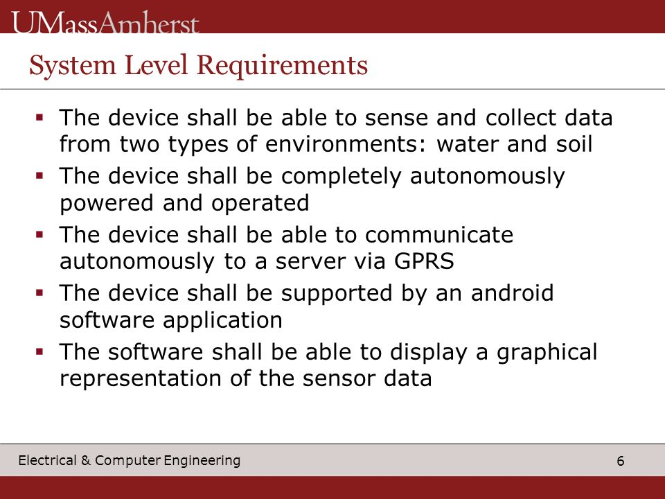6 Electrical & Computer Engineering System Level Requirements  The device shall be able to sense and collect data from two types of environments: water and soil  The device shall be completely autonomously powered and operated  The device shall be able to communicate autonomously to a server via GPRS  The device shall be supported by an android software application  The software shall be able to display a graphical representation of the sensor data
