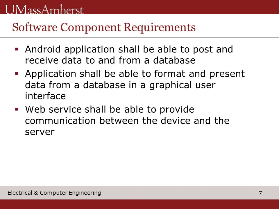 7 Electrical & Computer Engineering Software Component Requirements  Android application shall be able to post and receive data to and from a database  Application shall be able to format and present data from a database in a graphical user interface  Web service shall be able to provide communication between the device and the server
