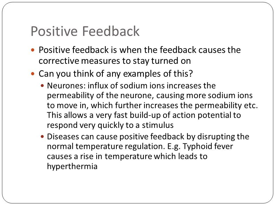 Positive Feedback Positive feedback is when the feedback causes the corrective measures to stay turned on Can you think of any examples of this.