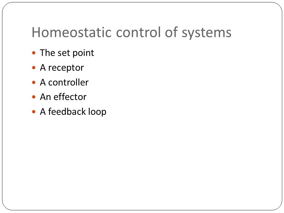 Homeostatic control of systems The set point A receptor A controller An effector A feedback loop