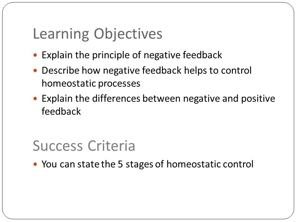 Learning Objectives Explain the principle of negative feedback Describe how negative feedback helps to control homeostatic processes Explain the differences between negative and positive feedback Success Criteria You can state the 5 stages of homeostatic control