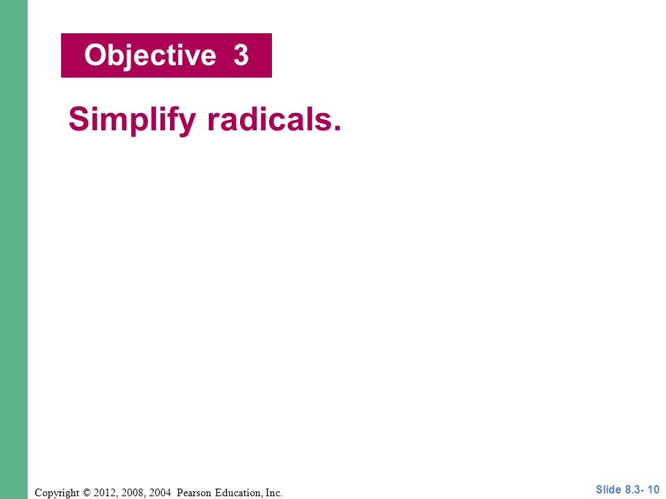 Copyright © 2012, 2008, 2004 Pearson Education, Inc. Simplify radicals. Objective 3 Slide