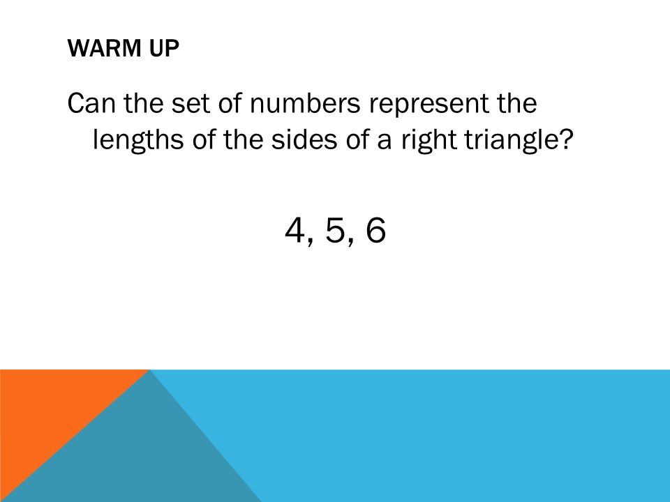 WARM UP Can the set of numbers represent the lengths of the sides of a right triangle 4, 5, 6