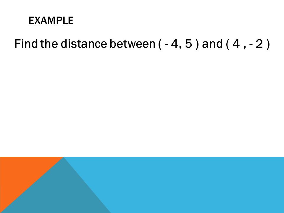 EXAMPLE Find the distance between ( - 4, 5 ) and ( 4, - 2 )