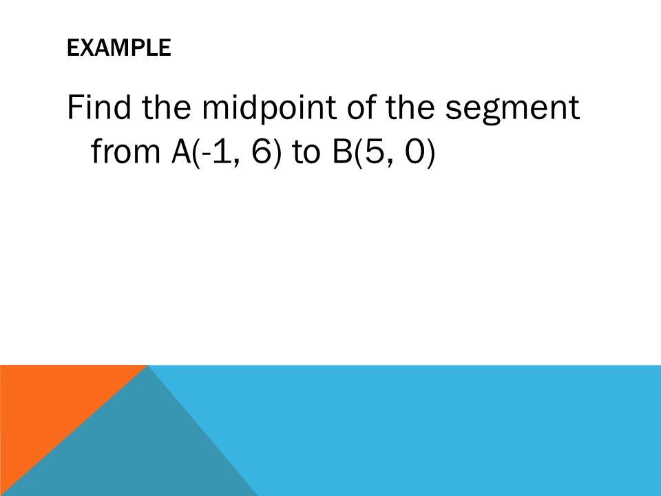 EXAMPLE Find the midpoint of the segment from A(-1, 6) to B(5, 0)