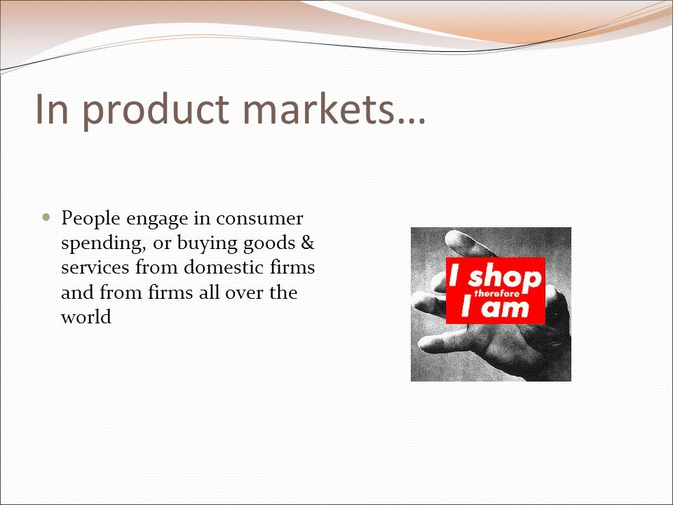 In product markets… People engage in consumer spending, or buying goods & services from domestic firms and from firms all over the world