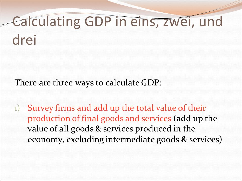 Calculating GDP in eins, zwei, und drei There are three ways to calculate GDP: 1) Survey firms and add up the total value of their production of final goods and services (add up the value of all goods & services produced in the economy, excluding intermediate goods & services)